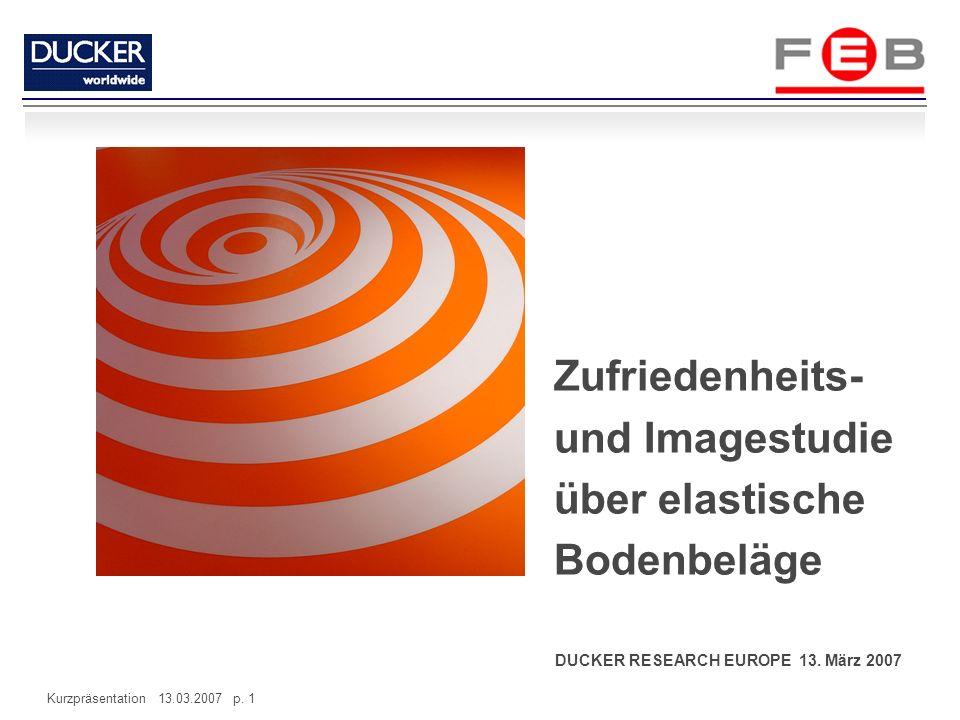 Kurzpräsentation 13.03.2007 p. 1 DUCKER RESEARCH EUROPE 13. März 2007 Zufriedenheits- und Imagestudie über elastische Bodenbeläge