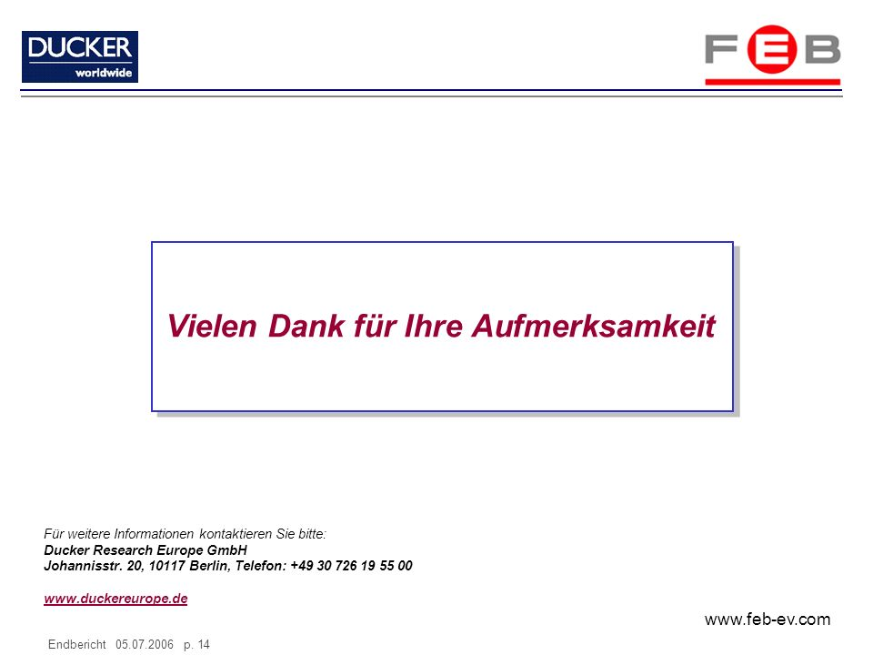 www.feb-ev.com Endbericht 05.07.2006 p. 14 Vielen Dank für Ihre Aufmerksamkeit Für weitere Informationen kontaktieren Sie bitte: Ducker Research Europ
