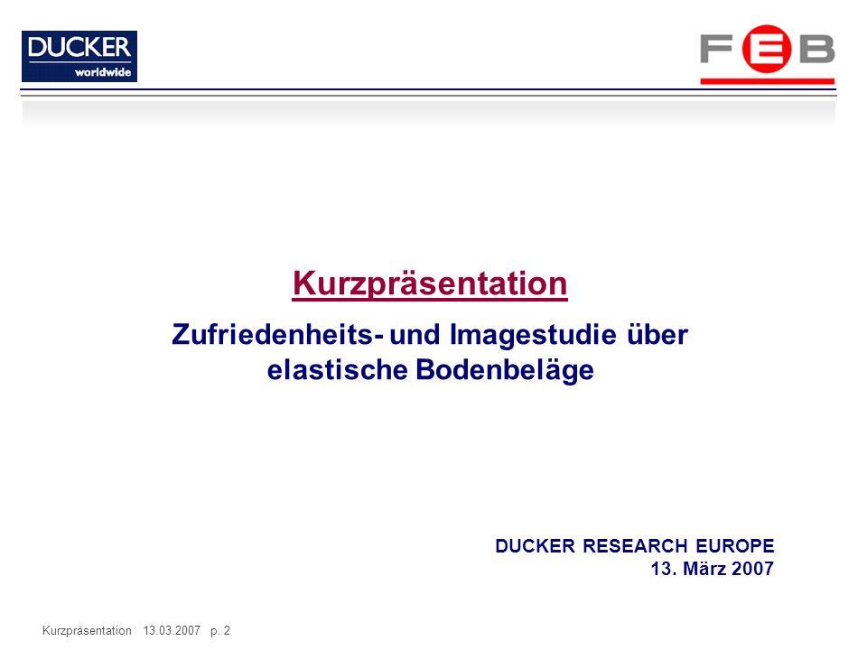 Kurzpräsentation 13.03.2007 p. 2 Kurzpräsentation Zufriedenheits- und Imagestudie über elastische Bodenbeläge DUCKER RESEARCH EUROPE 13. März 2007