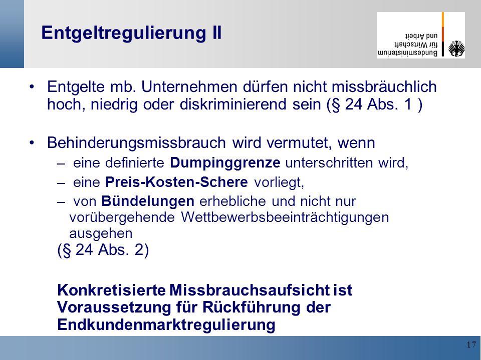17 Entgeltregulierung II Entgelte mb. Unternehmen dürfen nicht missbräuchlich hoch, niedrig oder diskriminierend sein (§ 24 Abs. 1 ) Behinderungsmissb