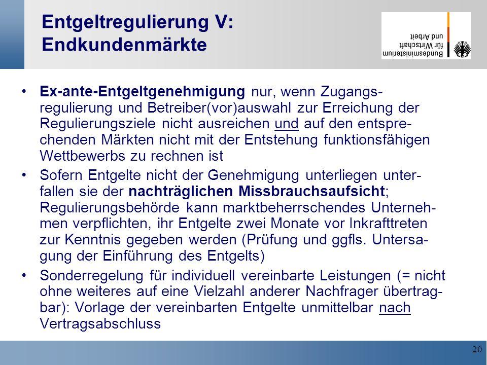 20 Entgeltregulierung V: Endkundenmärkte Ex-ante-Entgeltgenehmigung nur, wenn Zugangs- regulierung und Betreiber(vor)auswahl zur Erreichung der Reguli