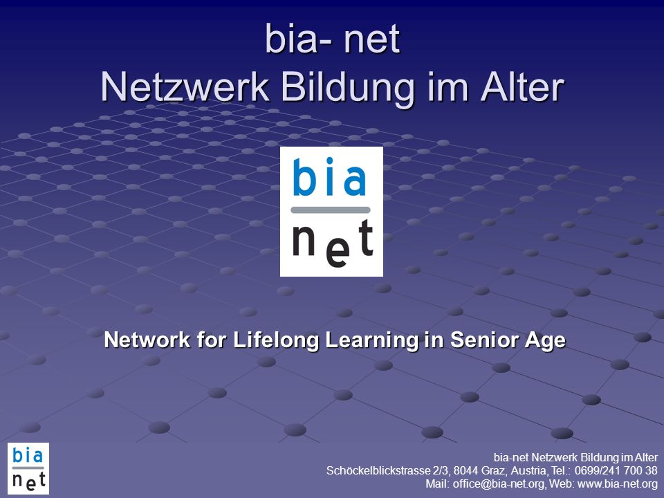 bia-net Netzwerk Bildung im Alter Schöckelblickstrasse 2/3, 8044 Graz, Austria, Tel.: 0699/241 700 38 Mail: office@bia-net.org, Web: www.bia-net.org Thank you for your attention.
