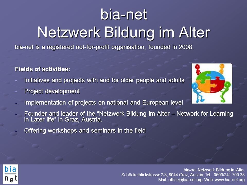 bia-net Netzwerk Bildung im Alter Schöckelblickstrasse 2/3, 8044 Graz, Austria, Tel.: 0699/241 700 38 Mail: office@bia-net.org, Web: www.bia-net.org bia-net Netzwerk Bildung im Alter Purpose Promotion of lifelong learning in senior age on a non-party and non-confessional basis Promotion of cooperation of and partnership with organisations who work with older people Development of stable and sustainable networks Promotion of exchange of know how and experiences in the field of lifelong learning in senior age
