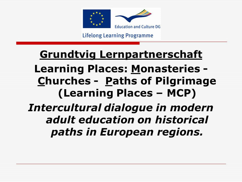 Grundtvig Lernpartnerschaft Learning Places: Monasteries - Churches - Paths of Pilgrimage (Learning Places – MCP) Intercultural dialogue in modern adu