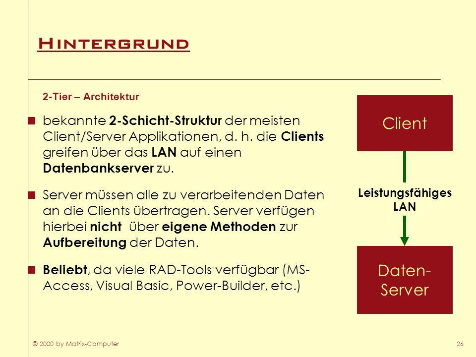 © 2000 by Matrix-Computer26 Hintergrund 2-Tier – Architektur bekannte 2-Schicht-Struktur der meisten Client/Server Applikationen, d. h. die Clients gr