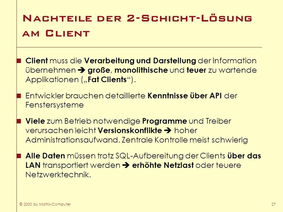 © 2000 by Matrix-Computer27 Nachteile der 2-Schicht-Lösung am Client Client muss die Verarbeitung und Darstellung der Information übernehmen große, mo