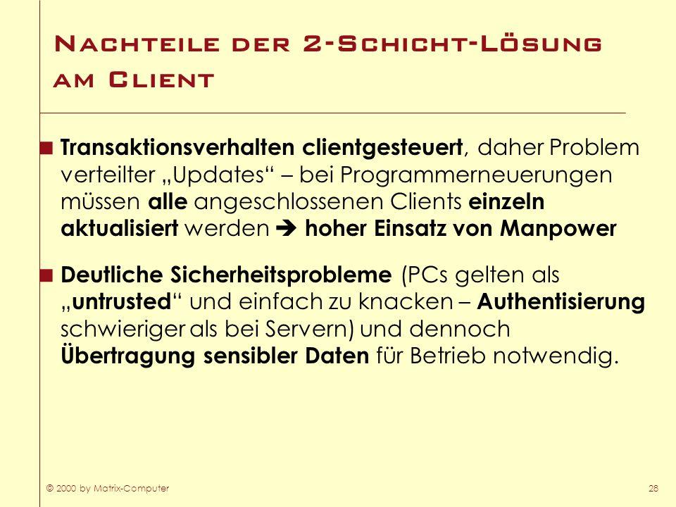 © 2000 by Matrix-Computer28 Nachteile der 2-Schicht-Lösung am Client Transaktionsverhalten clientgesteuert, daher Problem verteilter Updates – bei Pro