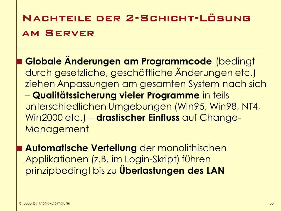 © 2000 by Matrix-Computer30 Nachteile der 2-Schicht-Lösung am Server Globale Änderungen am Programmcode (bedingt durch gesetzliche, geschäftliche Ände