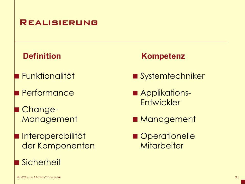 © 2000 by Matrix-Computer36 Realisierung Funktionalität Performance Change- Management Interoperabilität der Komponenten Sicherheit Definition Systemt