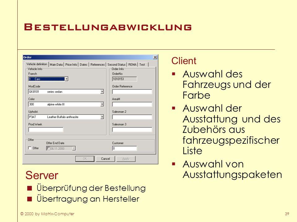 © 2000 by Matrix-Computer39 Bestellungabwicklung Server Überprüfung der Bestellung Übertragung an Hersteller Client Auswahl des Fahrzeugs und der Farb