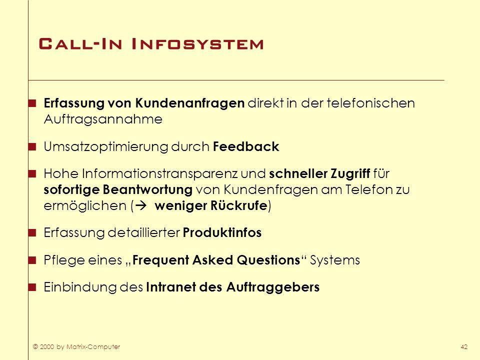 © 2000 by Matrix-Computer42 Call-In Infosystem Erfassung von Kundenanfragen direkt in der telefonischen Auftragsannahme Umsatzoptimierung durch Feedba