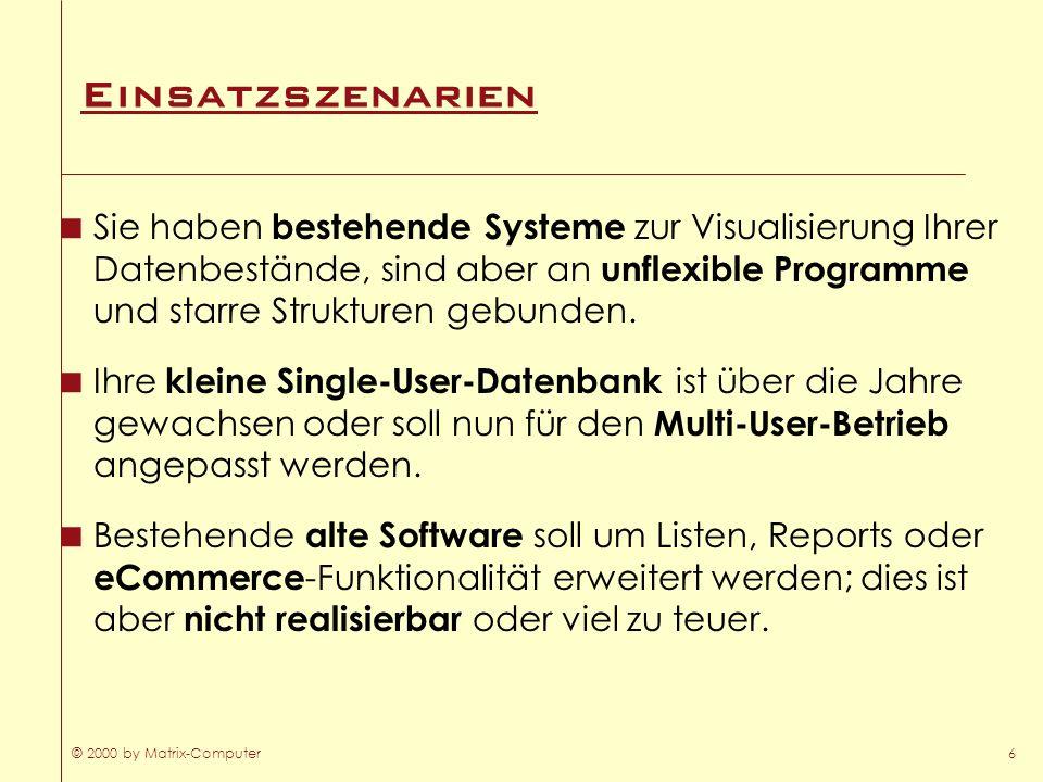 © 2000 by Matrix-Computer6 Einsatzszenarien Sie haben bestehende Systeme zur Visualisierung Ihrer Datenbestände, sind aber an unflexible Programme und