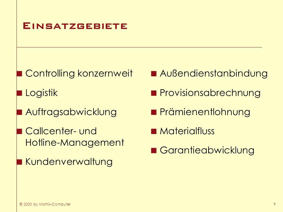 © 2000 by Matrix-Computer9 Einsatzgebiete Controlling konzernweit Logistik Auftragsabwicklung Callcenter- und Hotline-Management Kundenverwaltung Auße