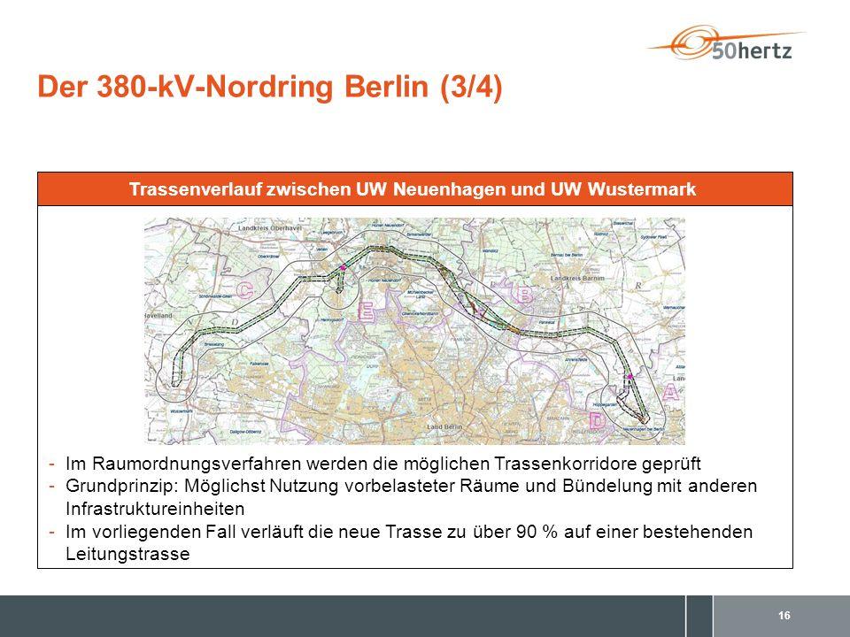 16 Der 380-kV-Nordring Berlin (3/4) -Im Raumordnungsverfahren werden die möglichen Trassenkorridore geprüft -Grundprinzip: Möglichst Nutzung vorbelasteter Räume und Bündelung mit anderen Infrastruktureinheiten -Im vorliegenden Fall verläuft die neue Trasse zu über 90 % auf einer bestehenden Leitungstrasse Trassenverlauf zwischen UW Neuenhagen und UW Wustermark
