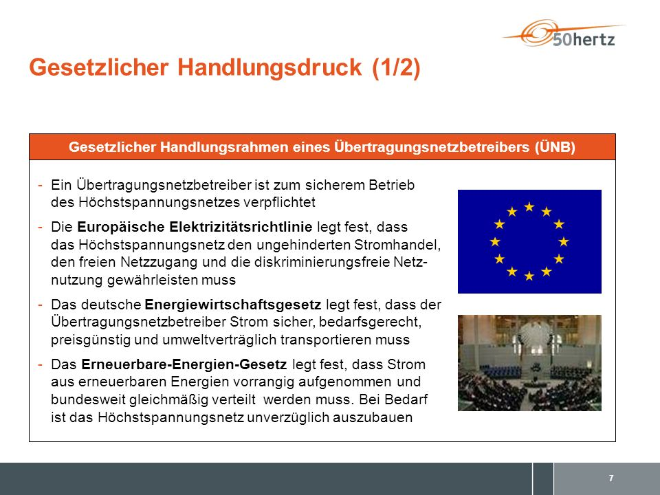 7 -Ein Übertragungsnetzbetreiber ist zum sicherem Betrieb des Höchstspannungsnetzes verpflichtet -Die Europäische Elektrizitätsrichtlinie legt fest, dass das Höchstspannungsnetz den ungehinderten Stromhandel, den freien Netzzugang und die diskriminierungsfreie Netz- nutzung gewährleisten muss -Das deutsche Energiewirtschaftsgesetz legt fest, dass der Übertragungsnetzbetreiber Strom sicher, bedarfsgerecht, preisgünstig und umweltverträglich transportieren muss -Das Erneuerbare-Energien-Gesetz legt fest, dass Strom aus erneuerbaren Energien vorrangig aufgenommen und bundesweit gleichmäßig verteilt werden muss.