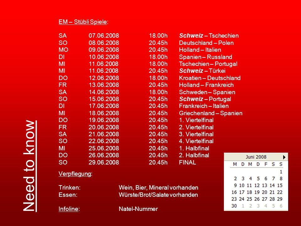 Verpflegung: Trinken:Wein, Bier, Mineral vorhanden Essen:Würste/Brot/Salate vorhanden Infoline:Natel-Nummer Need to know EM – Stübli Spiele: SA 07.06.200818.00hSchweiz – Tschechien SO 08.06.200820.45hDeutschland – Polen MO09.06.200820.45hHolland – Italien DI10.06.200818.00hSpanien – Russland MI11.06.200818.00hTschechien – Portugal MI11.06.200820.45hSchweiz – Türkei DO12.06.200818.00hKroatien – Deutschland FR13.06.200820.45hHolland – Frankreich SA14.06.200818.00hSchweden – Spanien SO15.06.200820.45hSchweiz – Portugal DI17.06.200820.45hFrankreich – Italien MI18.06.200820.45hGriechenland – Spanien DO19.06.200820.45h1.