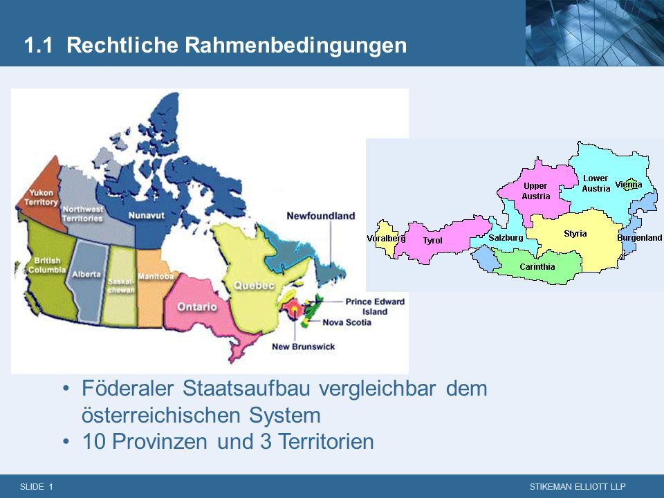 SLIDE 1 STIKEMAN ELLIOTT LLP 1.1 Rechtliche Rahmenbedingungen Föderaler Staatsaufbau vergleichbar dem österreichischen System 10 Provinzen und 3 Territorien
