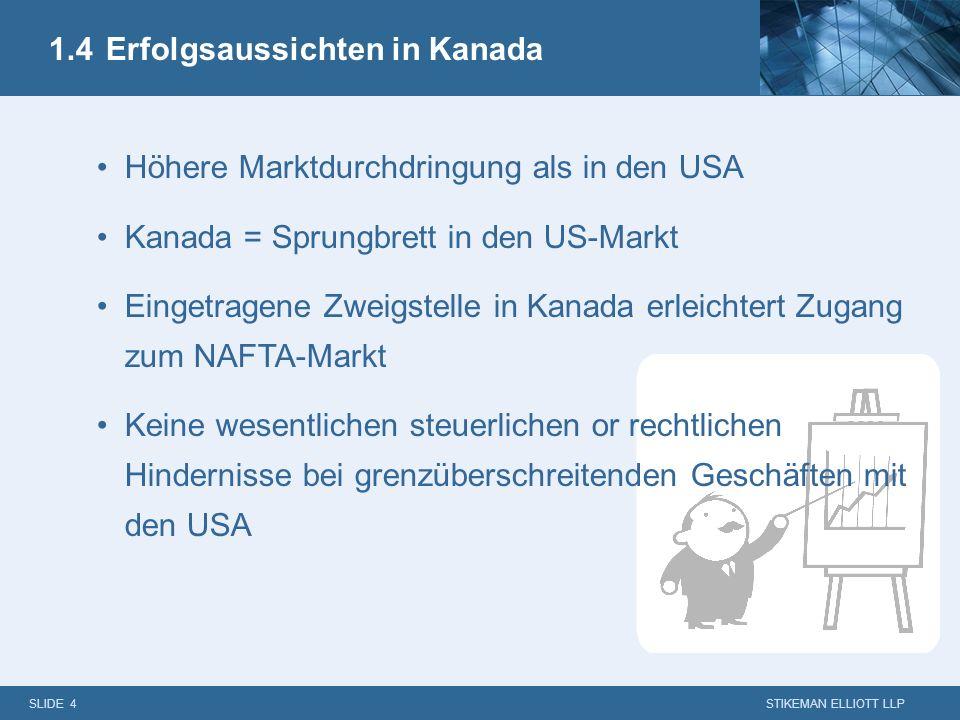SLIDE 4 STIKEMAN ELLIOTT LLP 1.4Erfolgsaussichten in Kanada Höhere Marktdurchdringung als in den USA Kanada = Sprungbrett in den US-Markt Eingetragene Zweigstelle in Kanada erleichtert Zugang zum NAFTA-Markt Keine wesentlichen steuerlichen or rechtlichen Hindernisse bei grenzüberschreitenden Geschäften mit den USA