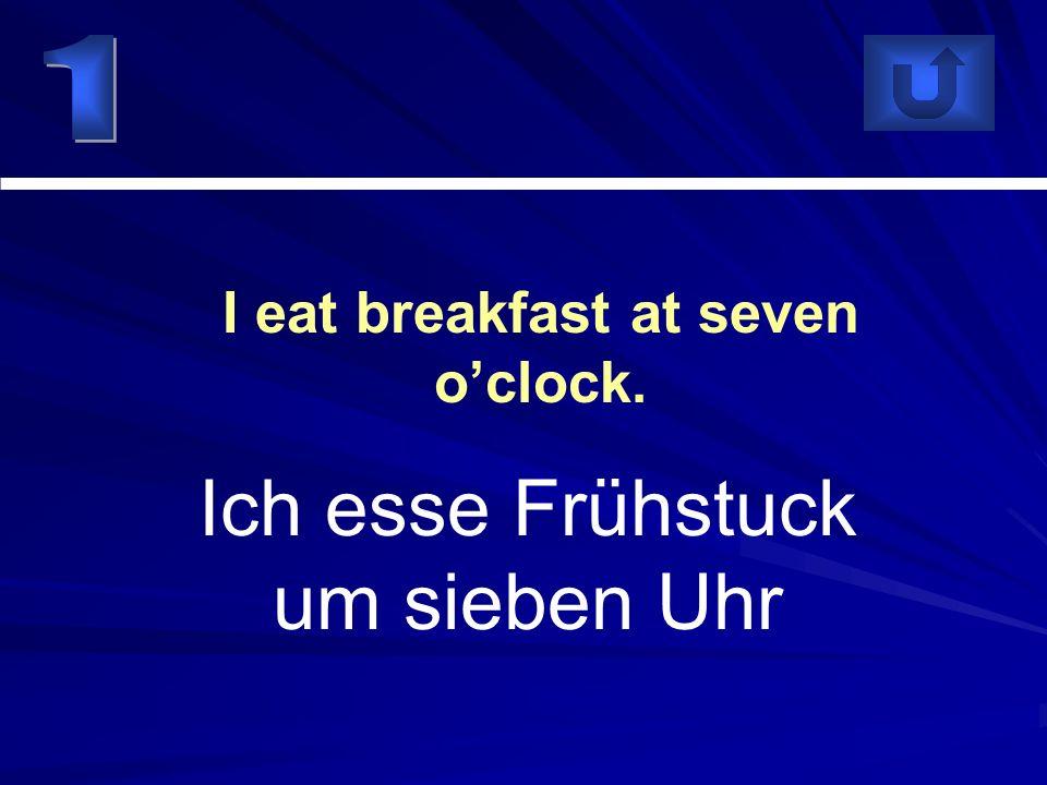 Ich esse Frühstuck um sieben Uhr I eat breakfast at seven oclock.