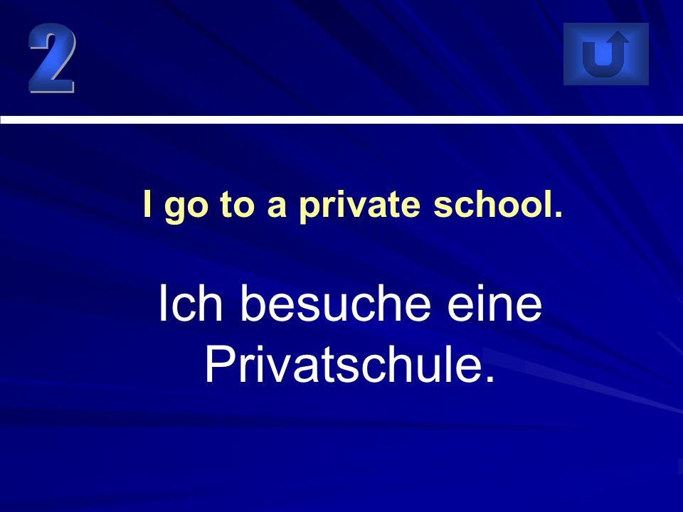 Ich besuche eine Privatschule. I go to a private school.