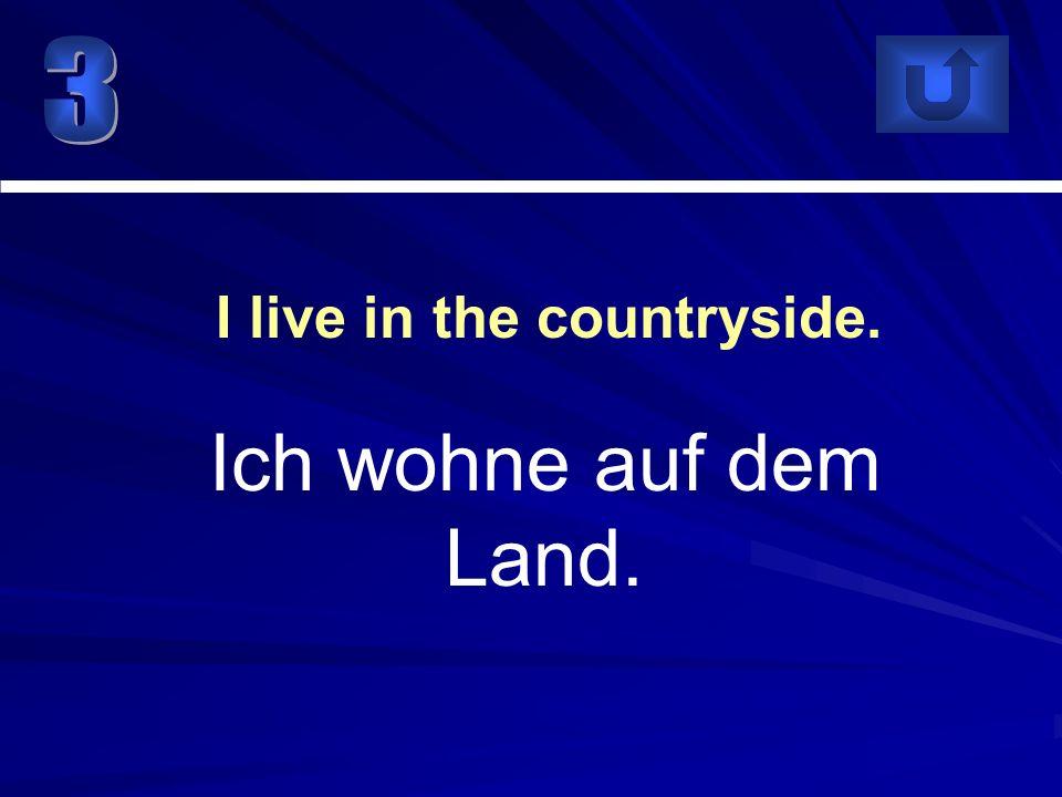 Ich wohne auf dem Land. I live in the countryside.