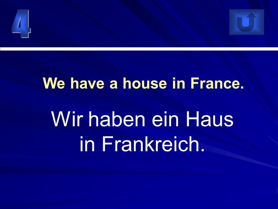 Wir haben ein Haus in Frankreich. We have a house in France.