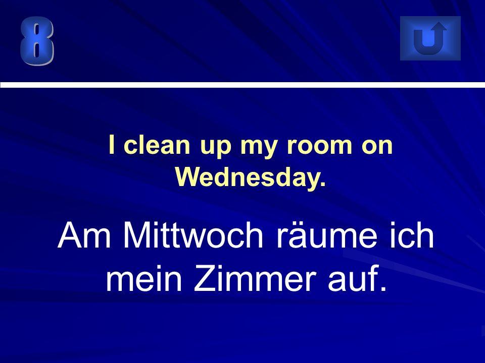 Am Mittwoch räume ich mein Zimmer auf. I clean up my room on Wednesday.