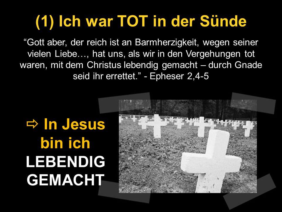 (1) Ich war TOT in der Sünde Gott aber, der reich ist an Barmherzigkeit, wegen seiner vielen Liebe…, hat uns, als wir in den Vergehungen tot waren, mi