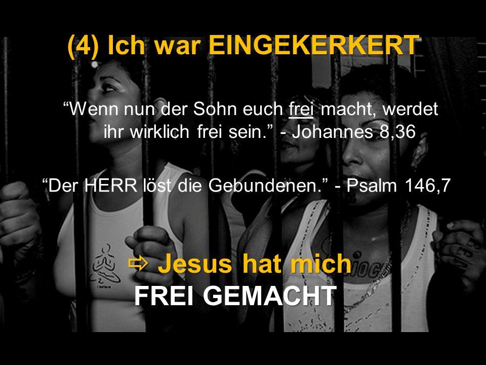 (4) Ich war EINGEKERKERT Wenn nun der Sohn euch frei macht, werdet ihr wirklich frei sein. - Johannes 8,36 Jesus hat mich FREI GEMACHT Jesus hat mich