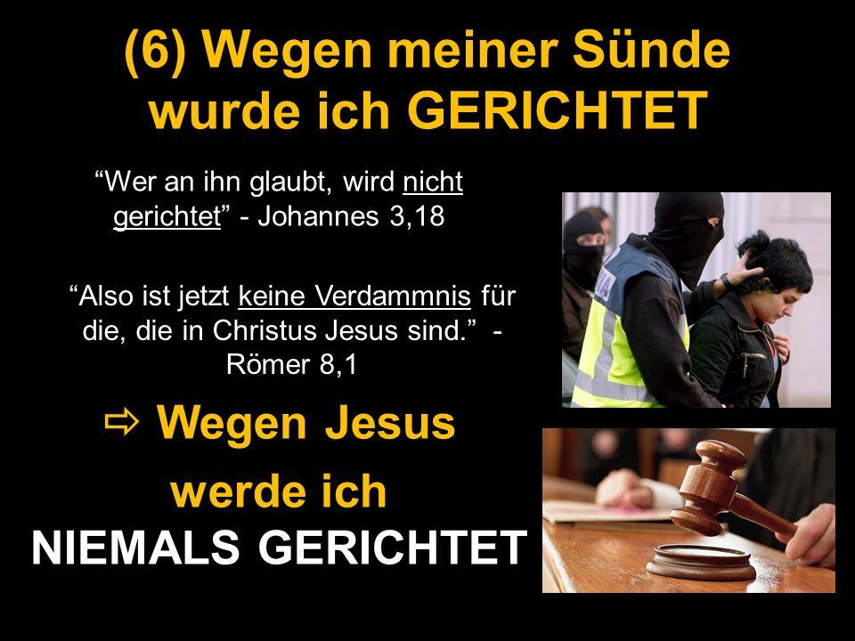 (6) Wegen meiner Sünde wurde ich GERICHTET Wer an ihn glaubt, wird nicht gerichtet - Johannes 3,18 Wegen Jesus Wegen Jesus werde ich NIEMALS GERICHTET