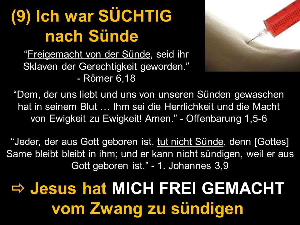 (9) Ich war SÜCHTIG nach Sünde Jesus hat MICH FREI GEMACHT vom Zwang zu sündigen Freigemacht von der Sünde, seid ihr Sklaven der Gerechtigkeit geworde