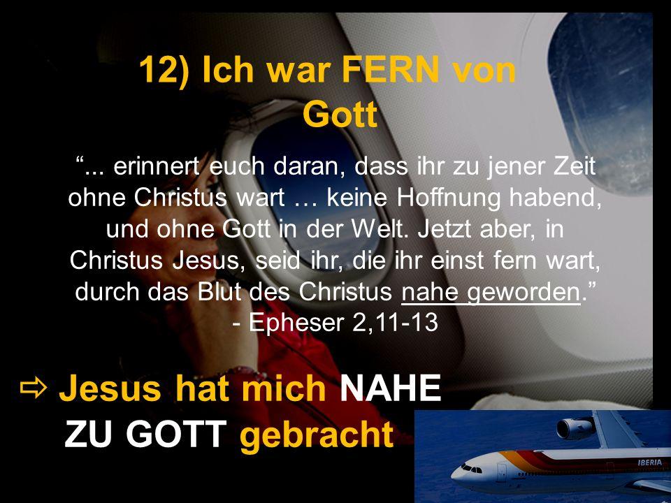 12) Ich war FERN von Gott Jesus hat mich NAHE ZU GOTT gebracht... erinnert euch daran, dass ihr zu jener Zeit ohne Christus wart … keine Hoffnung habe