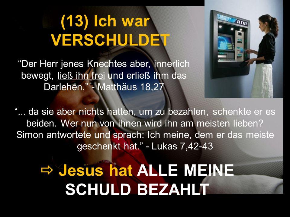 (13) Ich war VERSCHULDET Der Herr jenes Knechtes aber, innerlich bewegt, ließ ihn frei und erließ ihm das Darlehen. - Matthäus 18,27 Jesus hat ALLE ME