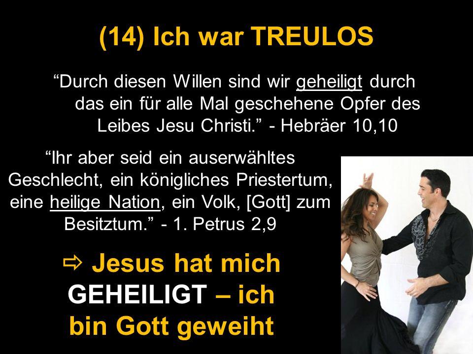 Durch diesen Willen sind wir geheiligt durch das ein für alle Mal geschehene Opfer des Leibes Jesu Christi. - Hebräer 10,10 (14) Ich war TREULOS Jesus