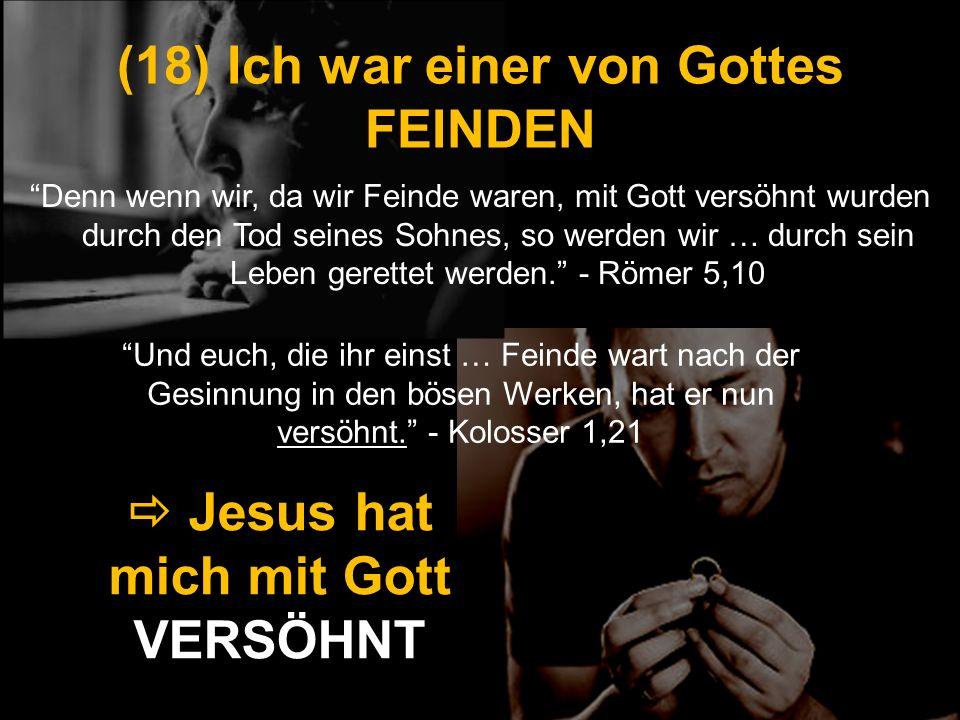 (18) Ich war einer von Gottes FEINDEN Denn wenn wir, da wir Feinde waren, mit Gott versöhnt wurden durch den Tod seines Sohnes, so werden wir … durch
