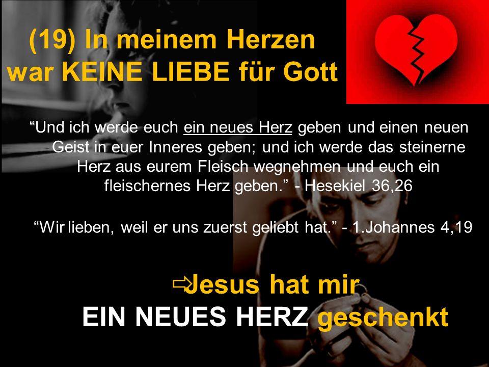 (19) In meinem Herzen war KEINE LIEBE für Gott Und ich werde euch ein neues Herz geben und einen neuen Geist in euer Inneres geben; und ich werde das
