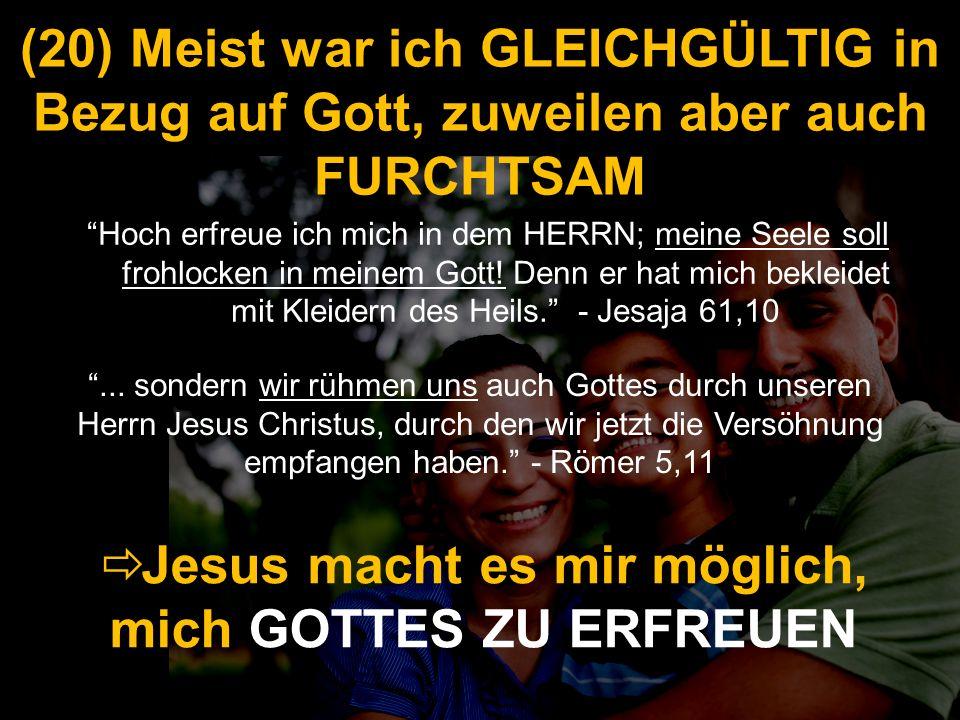 (20) Meist war ich GLEICHGÜLTIG in Bezug auf Gott, zuweilen aber auch FURCHTSAM Hoch erfreue ich mich in dem HERRN; meine Seele soll frohlocken in mei