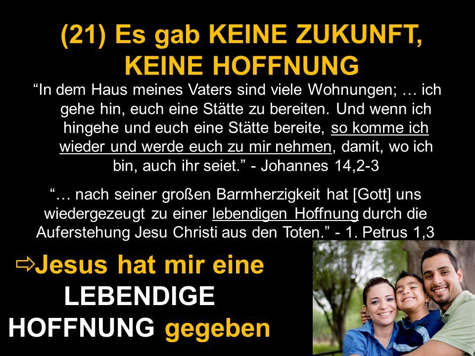 (21) (21) Es gab KEINE ZUKUNFT, KEINE HOFFNUNG In dem Haus meines Vaters sind viele Wohnungen; … ich gehe hin, euch eine Stätte zu bereiten. Und wenn