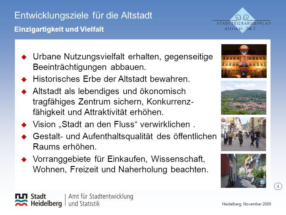 4 Heidelberg, November 2009 Entwicklungsziele für die Altstadt Einzigartigkeit und Vielfalt Urbane Nutzungsvielfalt erhalten, gegenseitige Beeinträchtigungen abbauen.