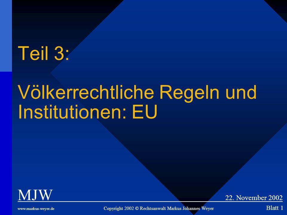 Teil 3: Völkerrechtliche Regeln und Institutionen: EU MJW 22. November 2002 www.markus-weyer.de Copyright 2002 © Rechtsanwalt Markus Johannes Weyer Bl