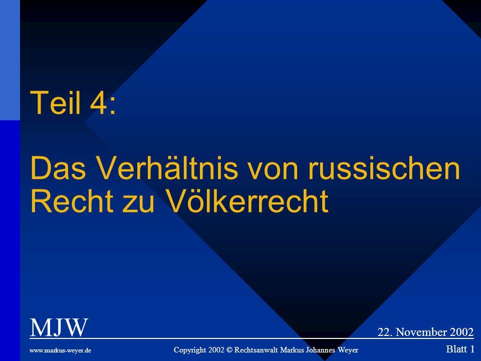 Teil 4: Das Verhältnis von russischen Recht zu Völkerrecht MJW 22. November 2002 www.markus-weyer.de Copyright 2002 © Rechtsanwalt Markus Johannes Wey
