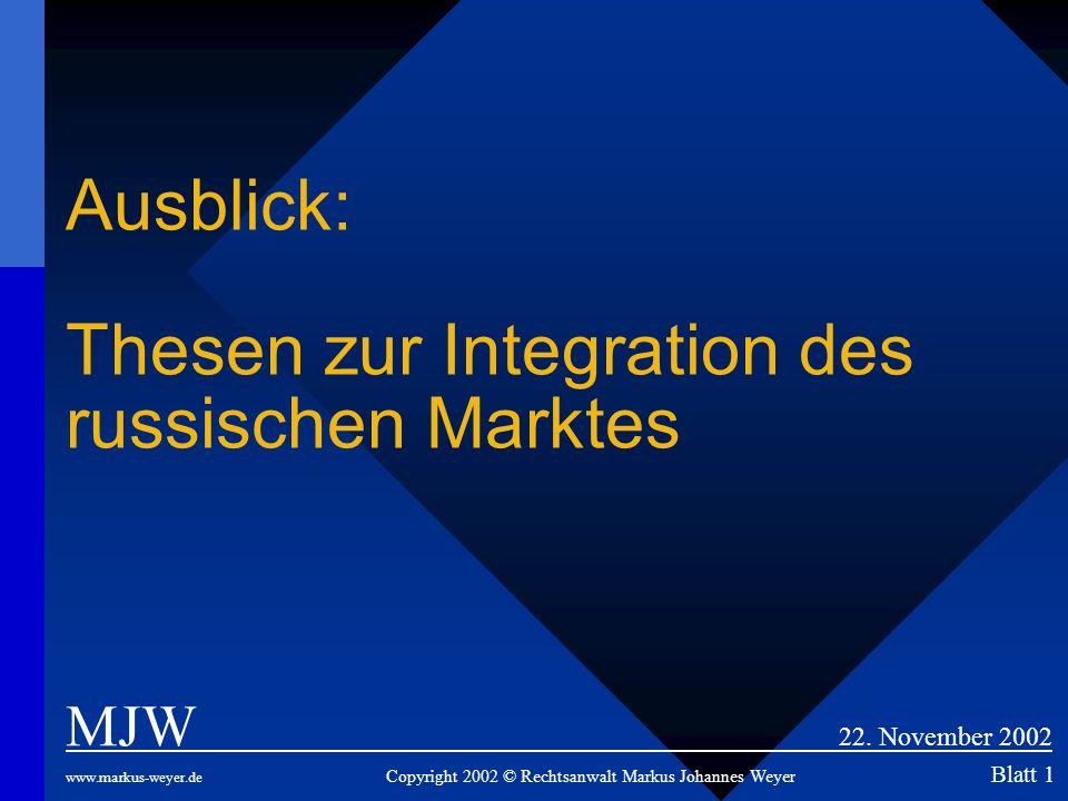 Ausblick: Thesen zur Integration des russischen Marktes MJW 22. November 2002 www.markus-weyer.de Copyright 2002 © Rechtsanwalt Markus Johannes Weyer
