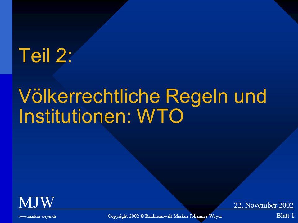 Teil 2: Völkerrechtliche Regeln und Institutionen: WTO MJW 22. November 2002 www.markus-weyer.de Copyright 2002 © Rechtsanwalt Markus Johannes Weyer B