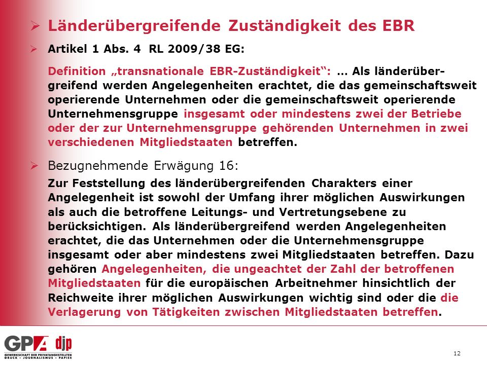 12 Länderübergreifende Zuständigkeit des EBR Artikel 1 Abs. 4 RL 2009/38 EG: Definition transnationale EBR-Zuständigkeit: … Als länderüber- greifend w