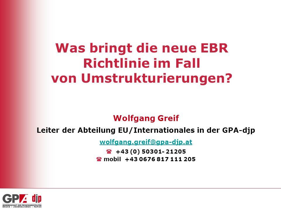 Was bringt die neue EBR Richtlinie im Fall von Umstrukturierungen? Wolfgang Greif Leiter der Abteilung EU/Internationales in der GPA-djp wolfgang.grei