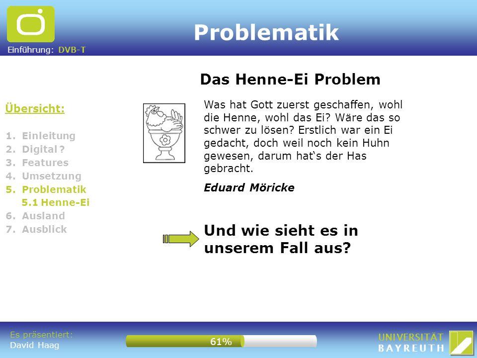 Einführung: DVB-T UNIVERSITÄT BAYREUTH Problematik 1. Einleitung 2. Digital ? 3. Features 4. Umsetzung 5. Problematik 5.1 Henne-Ei 6. Ausland 7. Ausbl