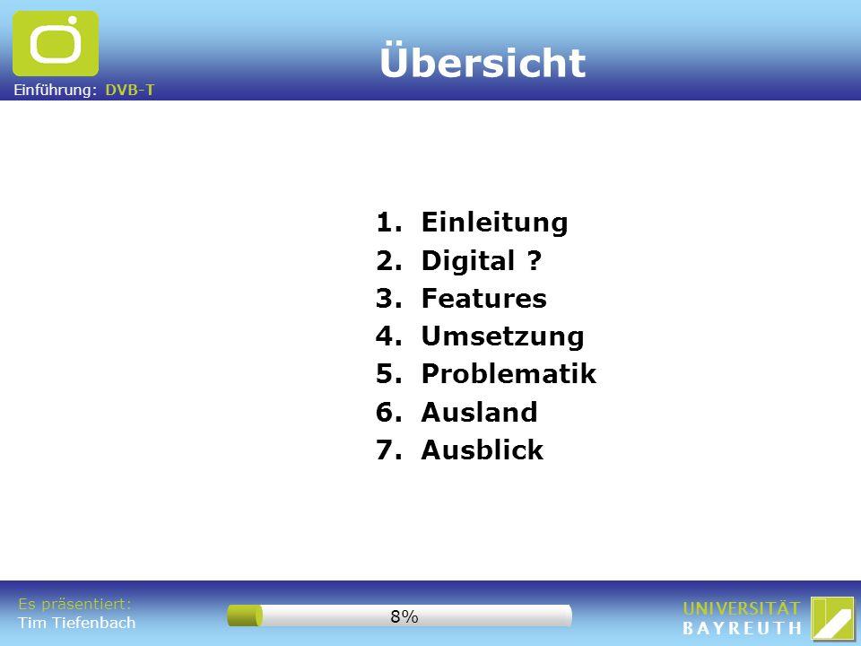 Einführung: DVB-T UNIVERSITÄT BAYREUTH Es präsentiert: Tim Tiefenbach 8% Übersicht 1. Einleitung 2. Digital ? 3. Features 4. Umsetzung 5. Problematik
