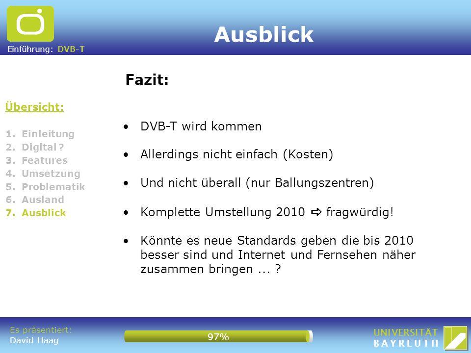 Einführung: DVB-T UNIVERSITÄT BAYREUTH Übersicht: Fazit: 1. Einleitung 2. Digital ? 3. Features 4. Umsetzung 5. Problematik 6. Ausland 7. Ausblick Aus