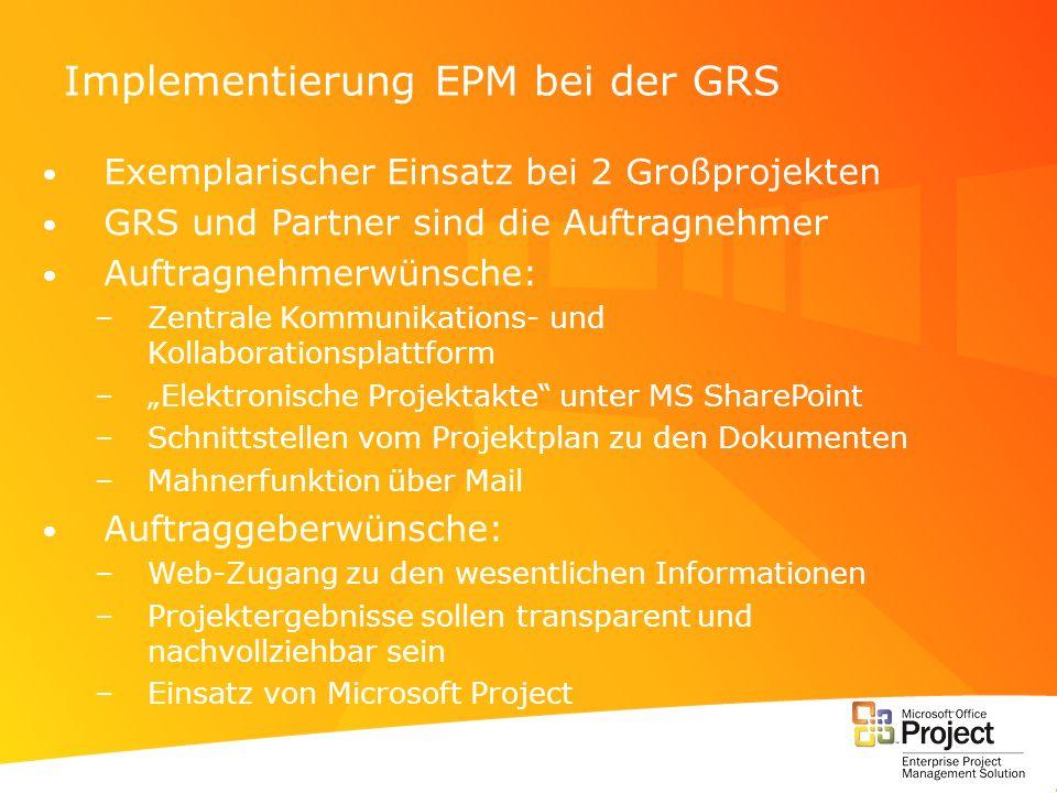 Implementierung EPM bei der GRS Exemplarischer Einsatz bei 2 Großprojekten GRS und Partner sind die Auftragnehmer Auftragnehmerwünsche: –Zentrale Komm