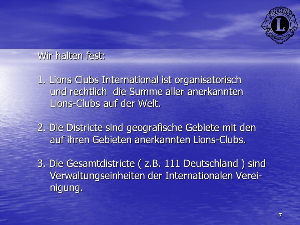 7 Wir halten fest: 1. Lions Clubs International ist organisatorisch und rechtlich die Summe aller anerkannten Lions-Clubs auf der Welt. 2. Die Distric